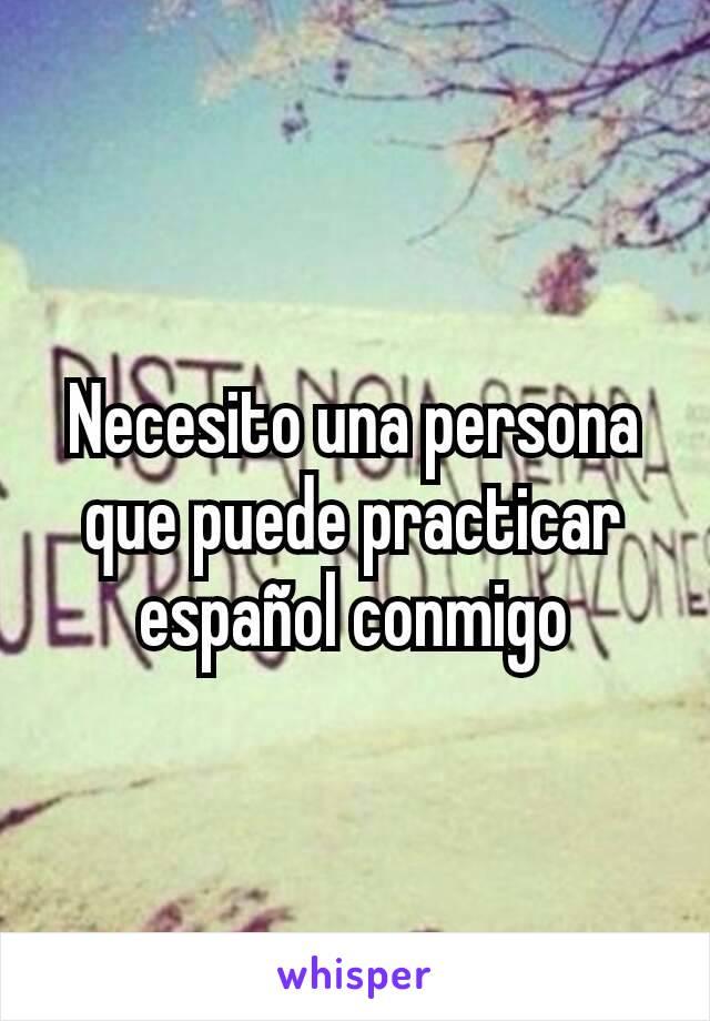 Necesito una persona que puede practicar español conmigo