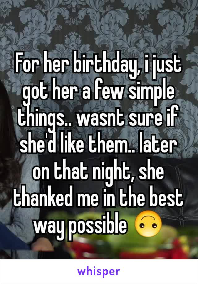 For her birthday, i just got her a few simple things.. wasnt sure if she'd like them.. later on that night, she thanked me in the best way possible 🙃