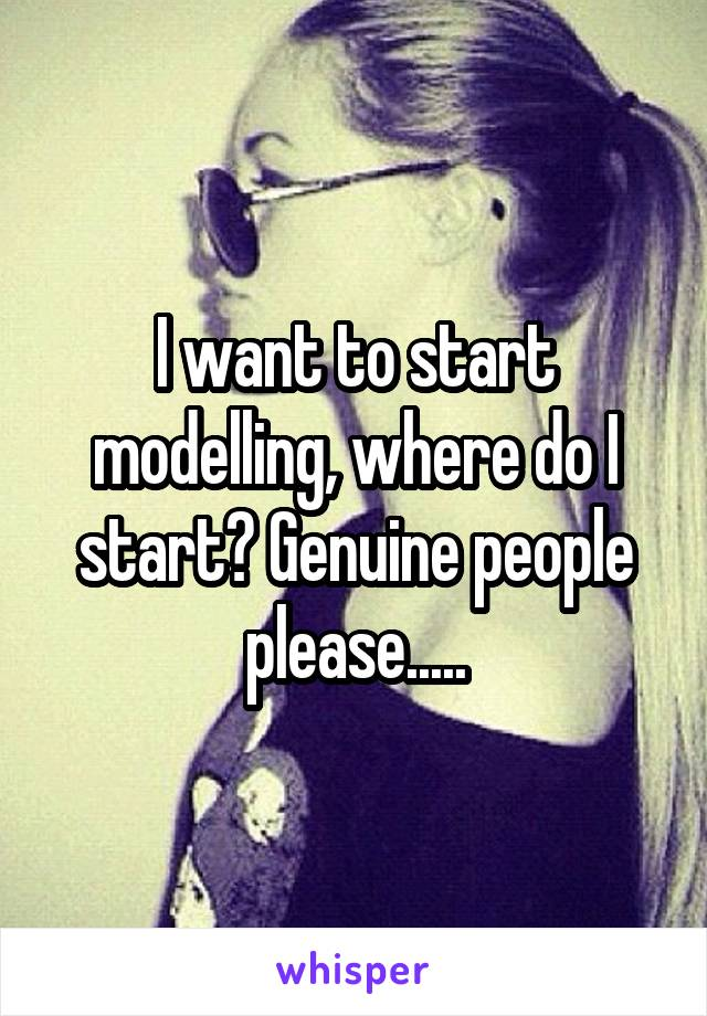 I want to start modelling, where do I start? Genuine people please.....