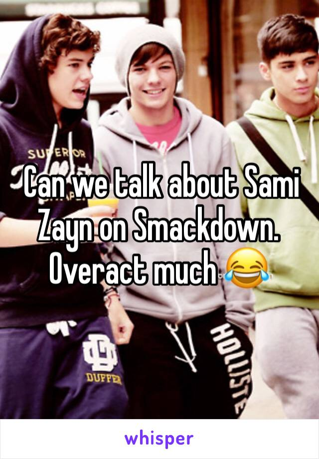 Can we talk about Sami Zayn on Smackdown. Overact much 😂