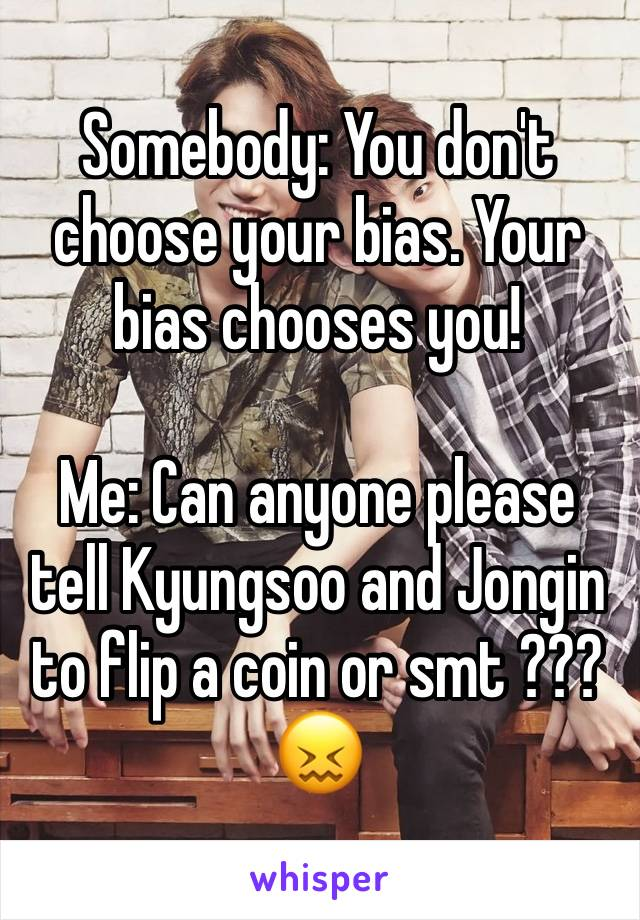 Somebody: You don't choose your bias. Your bias chooses you!  Me: Can anyone please tell Kyungsoo and Jongin to flip a coin or smt ??? 😖