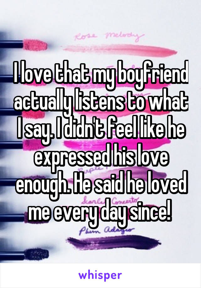 I love that my boyfriend actually listens to what I say. I didn't feel like he expressed his love enough. He said he loved me every day since!