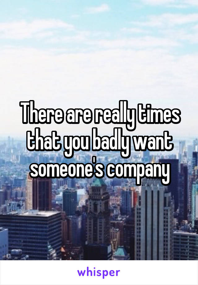 There are really times that you badly want someone's company