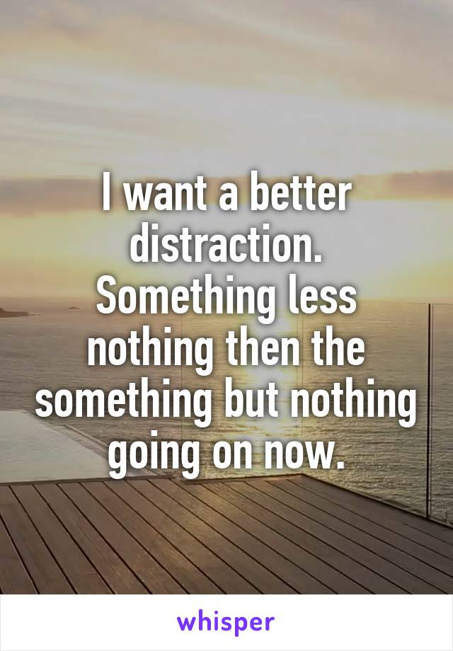 I want a better distraction. Something less nothing then the something but nothing going on now.