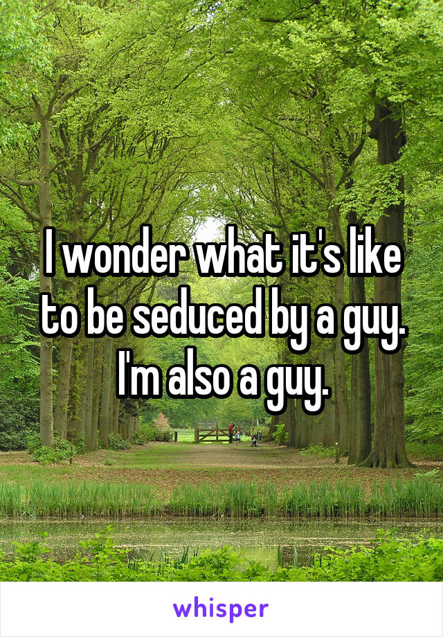 I wonder what it's like to be seduced by a guy. I'm also a guy.