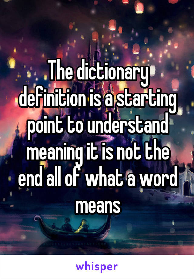 The dictionary definition is a starting point to understand meaning it is not the end all of what a word means