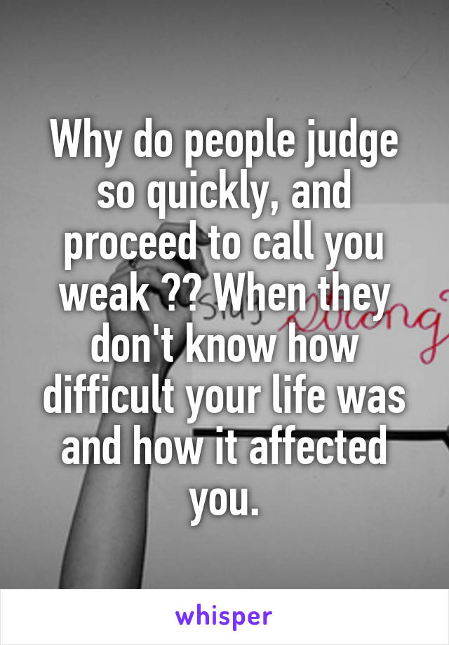 Why do people judge so quickly, and proceed to call you weak ?? When they don't know how difficult your life was and how it affected you.