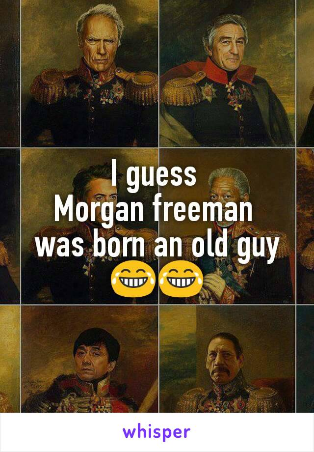 I guess  Morgan freeman  was born an old guy 😂😂