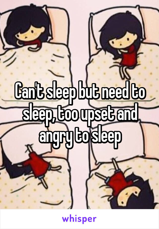 Can't sleep but need to sleep, too upset and angry to sleep