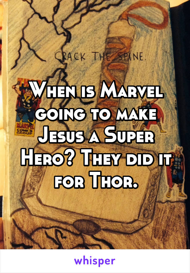 When is Marvel going to make Jesus a Super Hero? They did it for Thor.