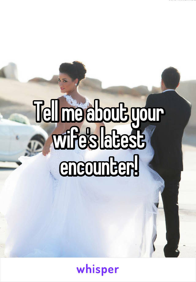 Tell me about your wife's latest encounter!