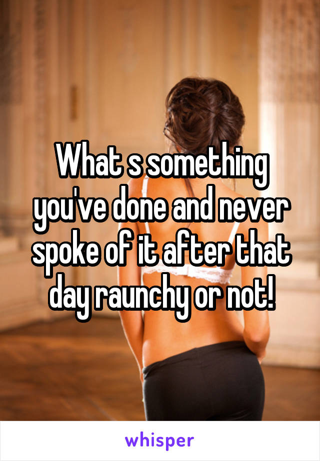 What s something you've done and never spoke of it after that day raunchy or not!