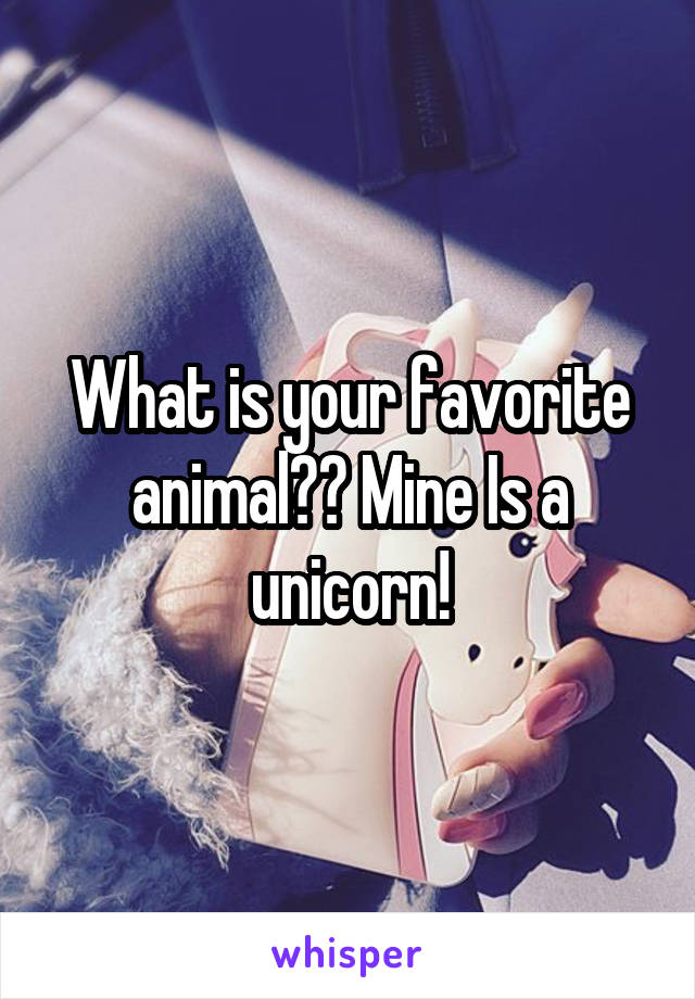 What is your favorite animal?? Mine Is a unicorn!