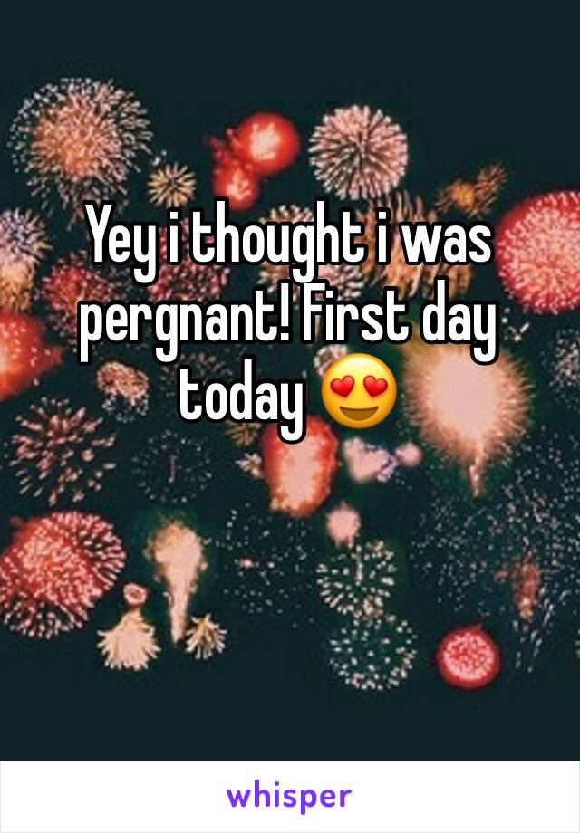 Yey i thought i was pergnant! First day today 😍
