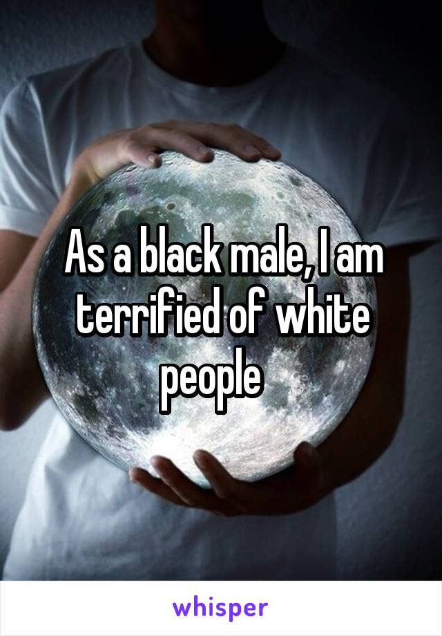 As a black male, I am terrified of white people