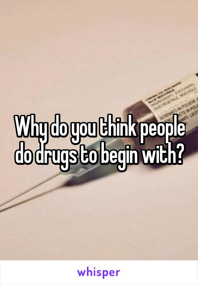 Why do you think people do drugs to begin with?