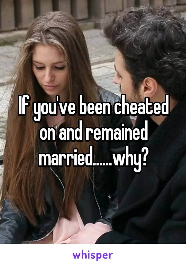If you've been cheated on and remained married......why?
