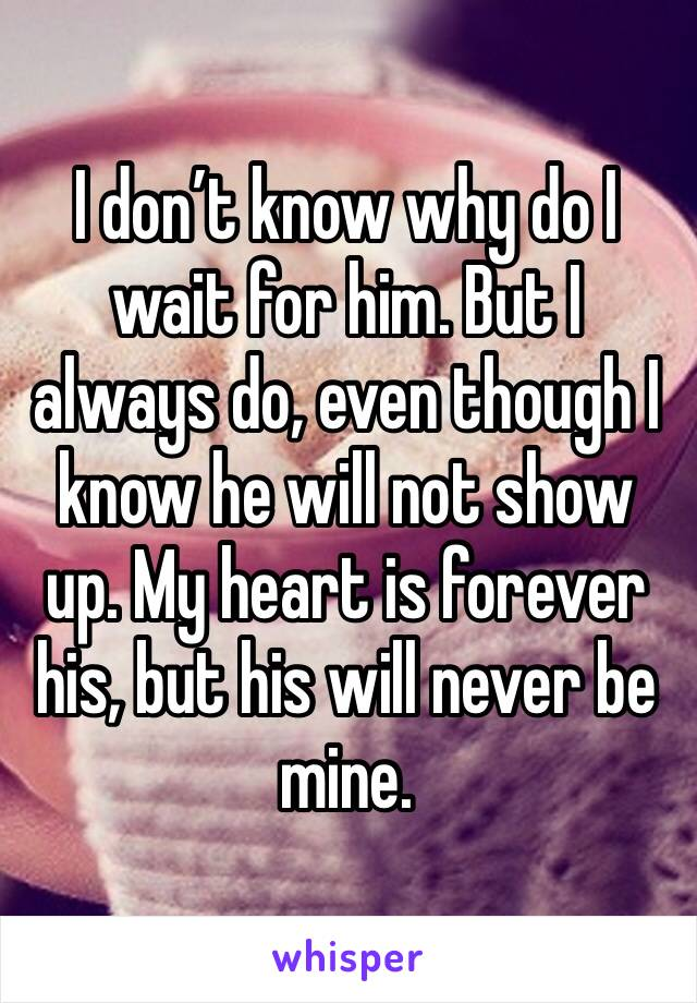 I don't know why do I wait for him. But I always do, even though I know he will not show up. My heart is forever his, but his will never be mine.
