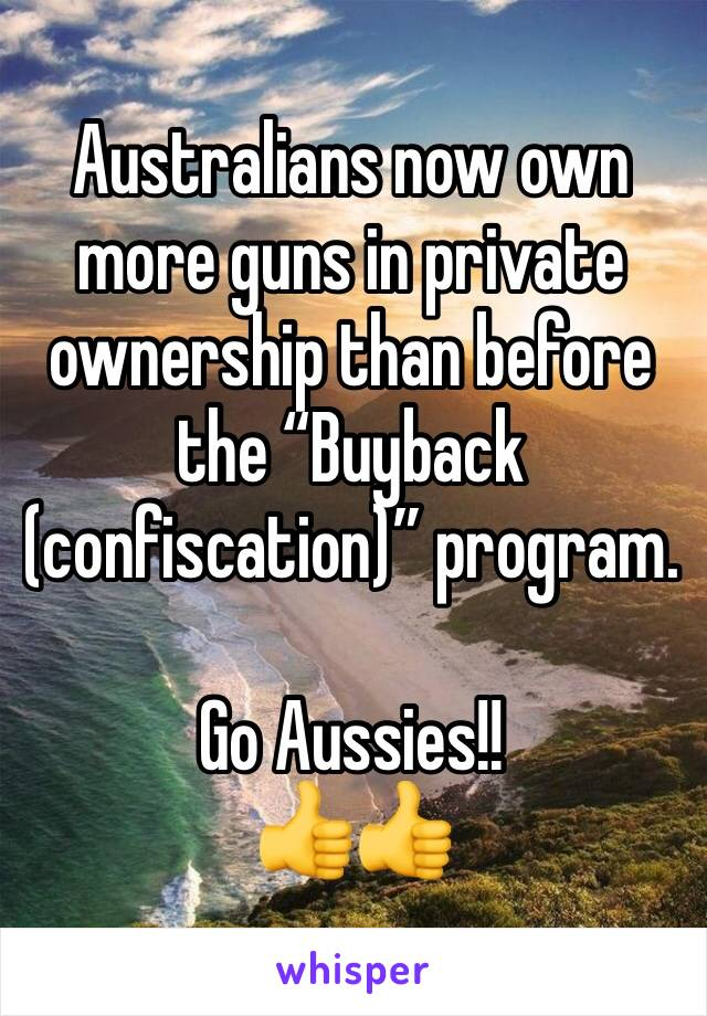 "Australians now own more guns in private ownership than before the ""Buyback (confiscation)"" program.   Go Aussies!! 👍👍"