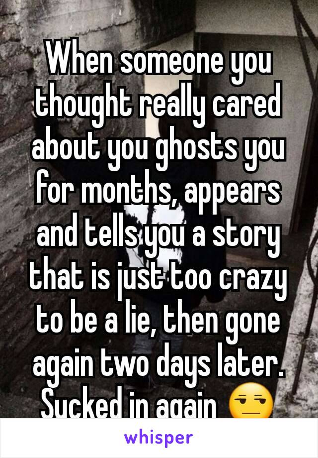 When someone you thought really cared about you ghosts you for months, appears and tells you a story that is just too crazy to be a lie, then gone again two days later. Sucked in again 😒