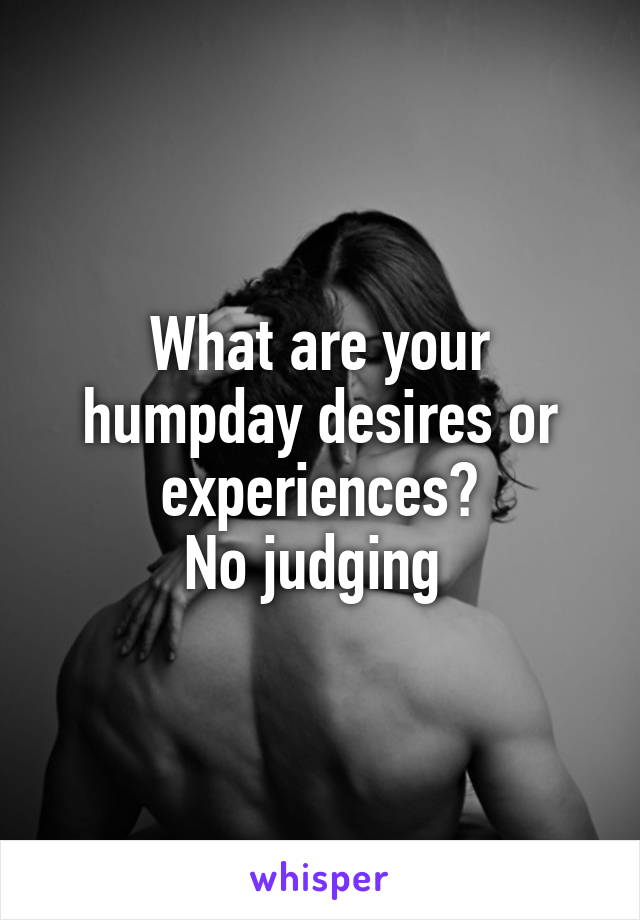 What are your humpday desires or experiences? No judging