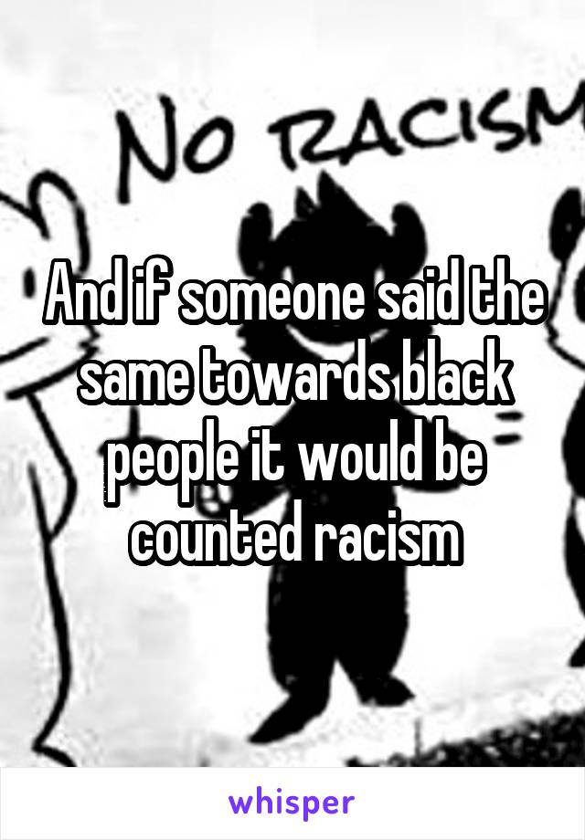 And if someone said the same towards black people it would be counted racism