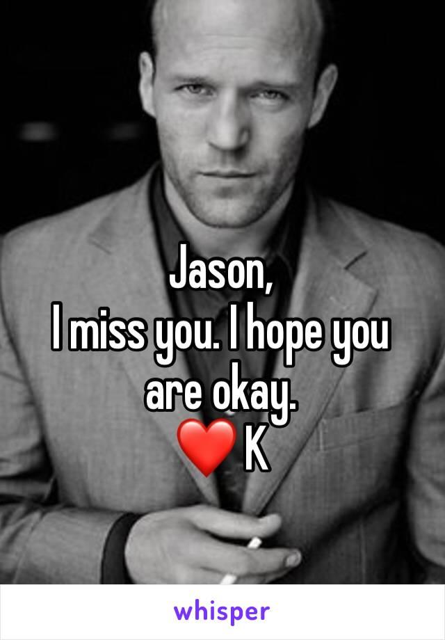 Jason,  I miss you. I hope you are okay.  ❤ K