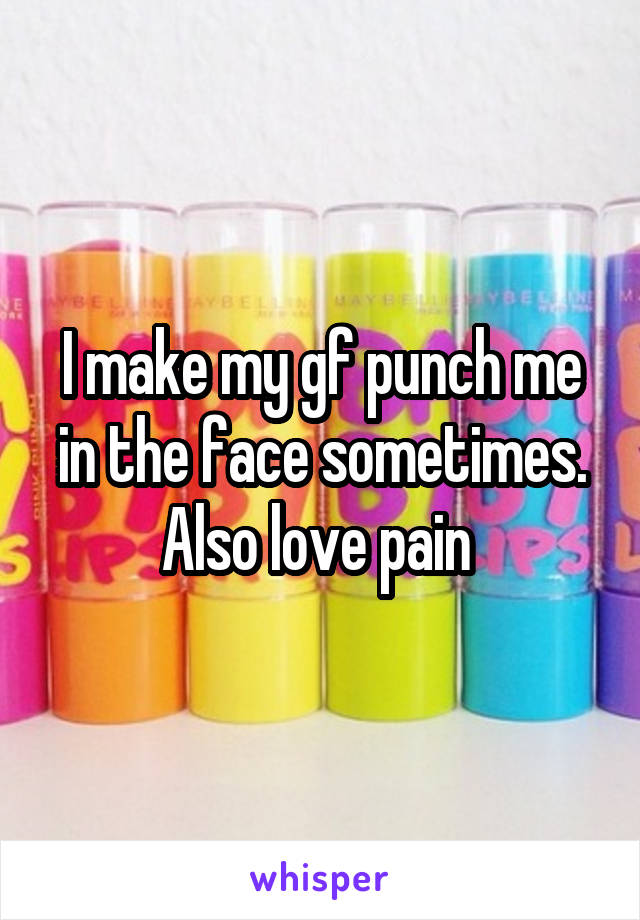 I make my gf punch me in the face sometimes. Also love pain