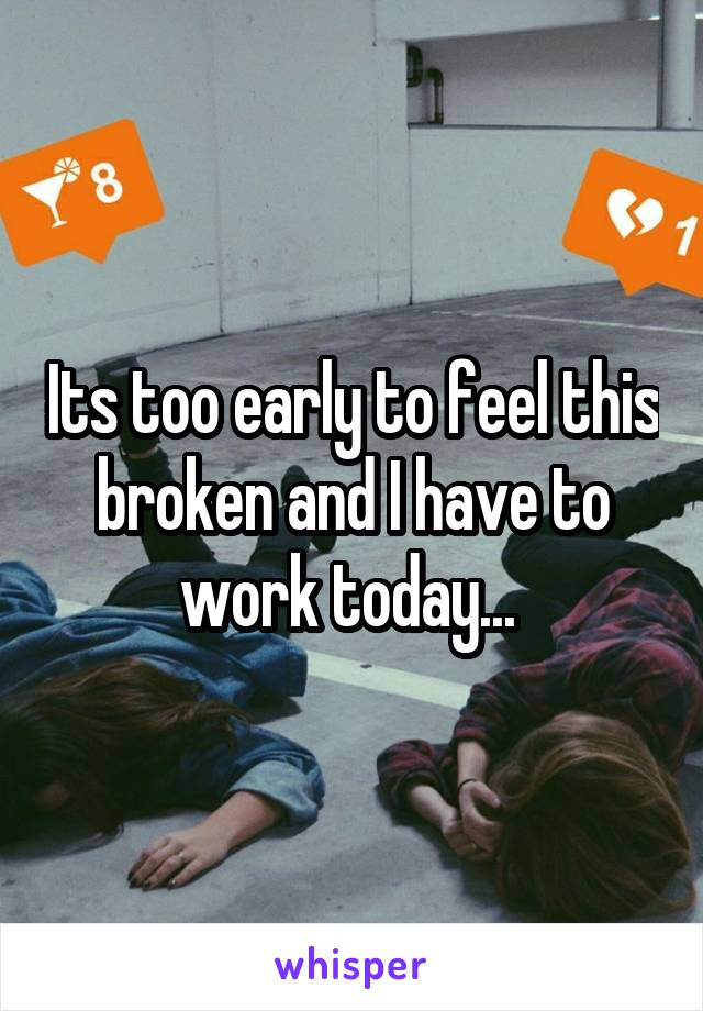Its too early to feel this broken and I have to work today...