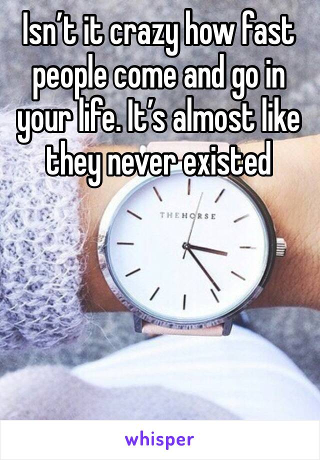 Isn't it crazy how fast people come and go in your life. It's almost like they never existed