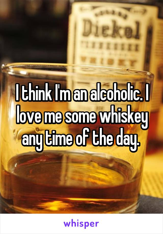I think I'm an alcoholic. I love me some whiskey any time of the day.