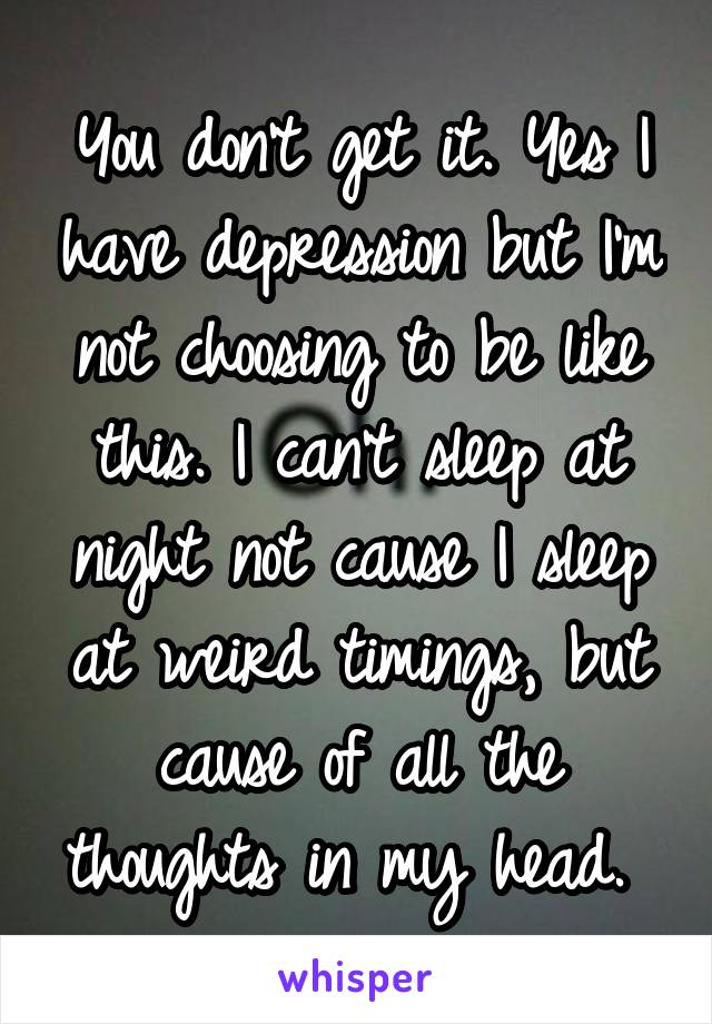 You don't get it. Yes I have depression but I'm not choosing to be like this. I can't sleep at night not cause I sleep at weird timings, but cause of all the thoughts in my head.