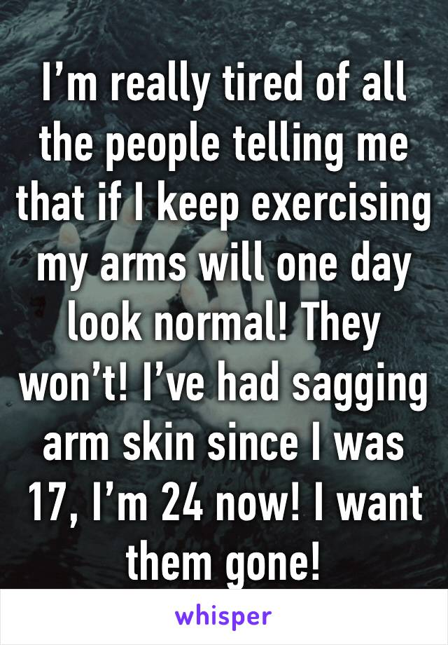 I'm really tired of all the people telling me that if I keep exercising my arms will one day look normal! They won't! I've had sagging arm skin since I was 17, I'm 24 now! I want them gone!