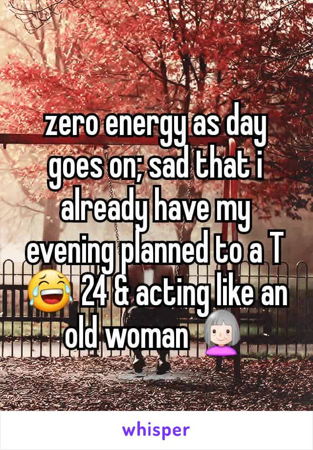 zero energy as day goes on; sad that i already have my evening planned to a T 😂 24 & acting like an old woman 👵