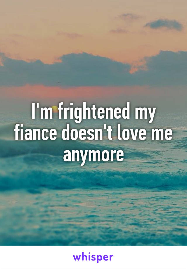 I'm frightened my fiance doesn't love me anymore