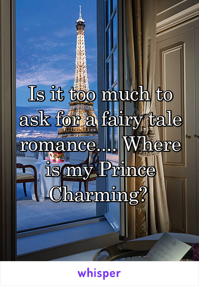 Is it too much to ask for a fairy tale romance.... Where is my Prince Charming?
