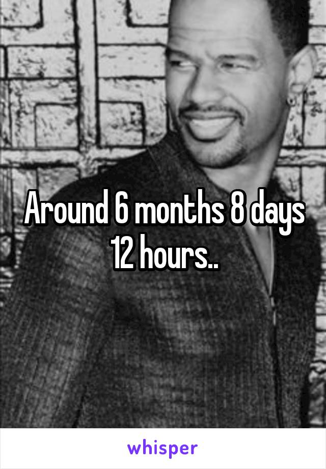Around 6 months 8 days 12 hours..