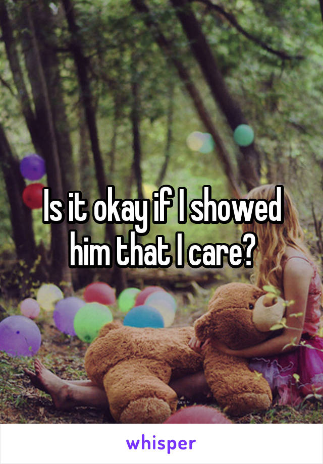 Is it okay if I showed him that I care?