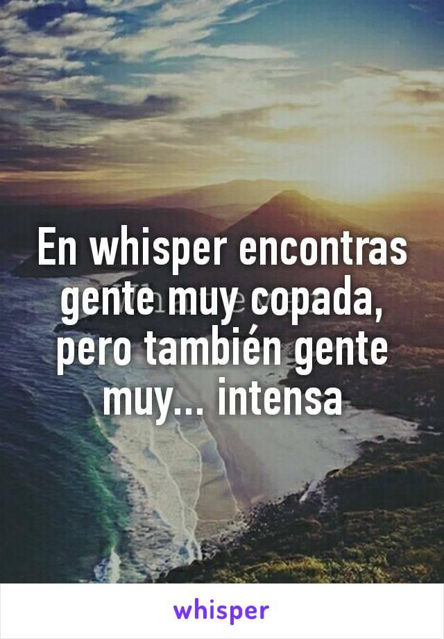 En whisper encontras gente muy copada, pero también gente muy... intensa