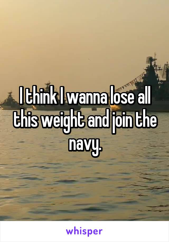 I think I wanna lose all this weight and join the navy.