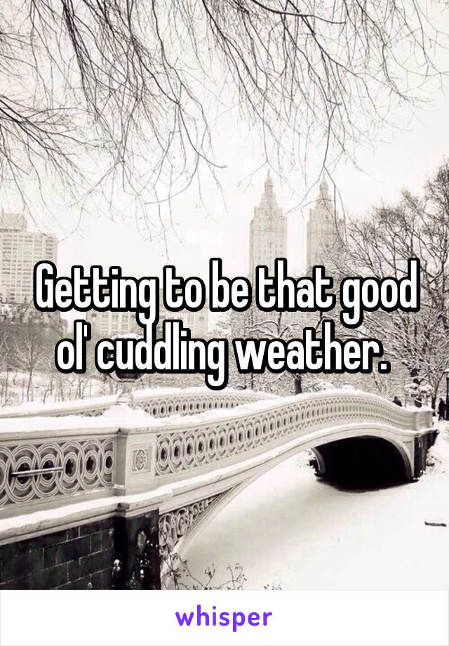 Getting to be that good ol' cuddling weather.