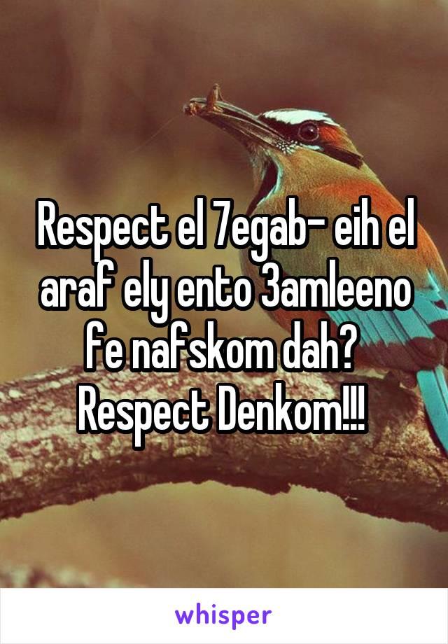 Respect el 7egab- eih el araf ely ento 3amleeno fe nafskom dah?  Respect Denkom!!!
