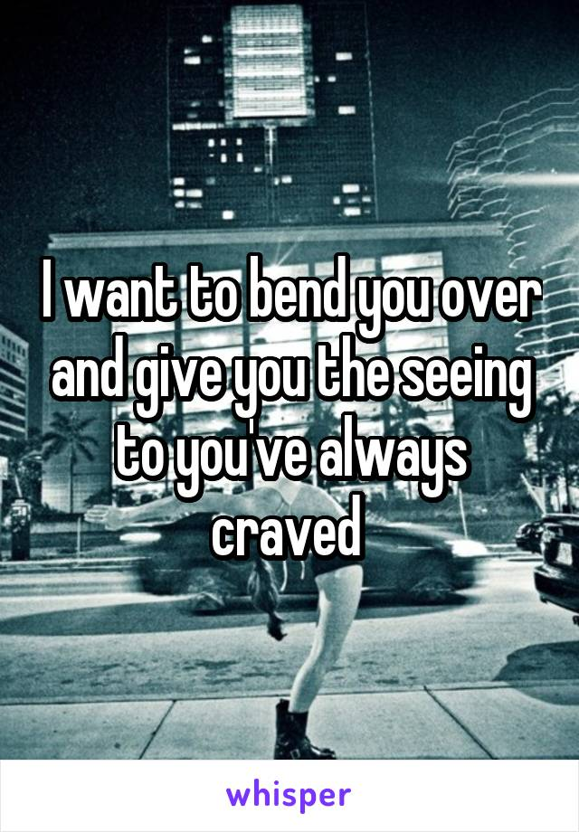 I want to bend you over and give you the seeing to you've always craved