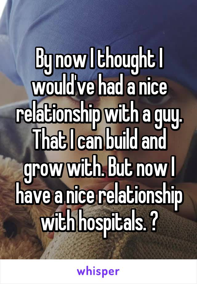 By now I thought I would've had a nice relationship with a guy. That I can build and grow with. But now I have a nice relationship with hospitals. 😕