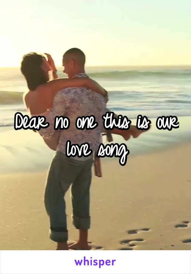Dear no one this is our love song