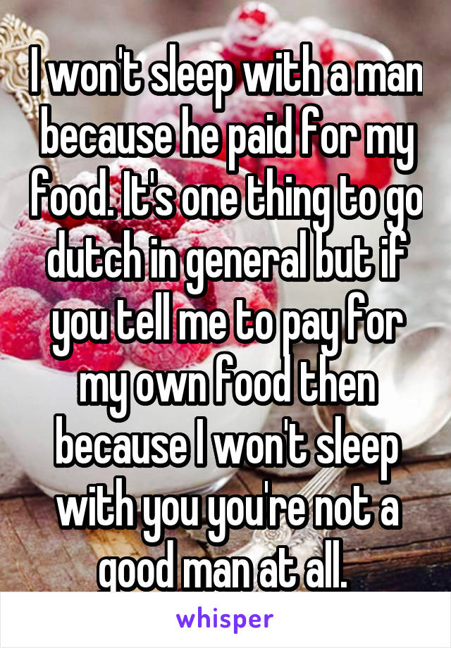 I won't sleep with a man because he paid for my food. It's one thing to go dutch in general but if you tell me to pay for my own food then because I won't sleep with you you're not a good man at all.