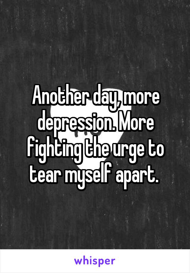 Another day, more depression. More fighting the urge to tear myself apart.