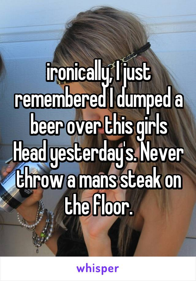 ironically, I just remembered I dumped a beer over this girls Head yesterday's. Never throw a mans steak on the floor.