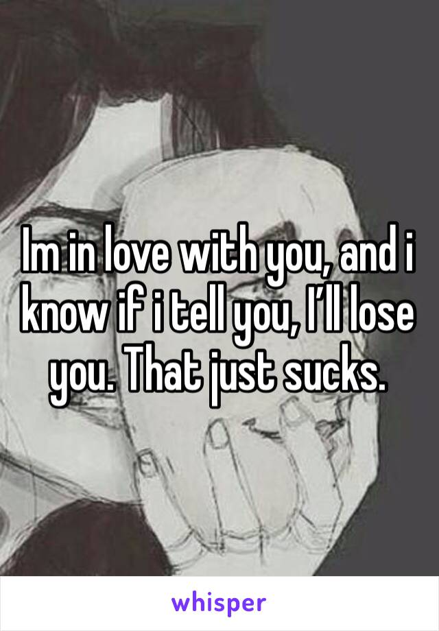 Im in love with you, and i know if i tell you, I'll lose you. That just sucks.