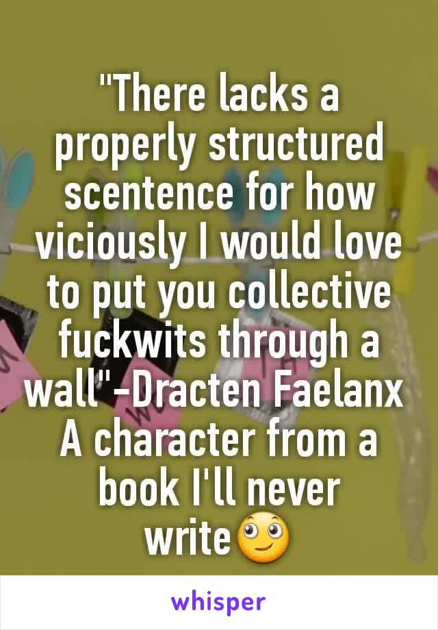 """There lacks a properly structured scentence for how viciously I would love to put you collective fuckwits through a wall""-Dracten Faelanx  A character from a book I'll never write🙄"